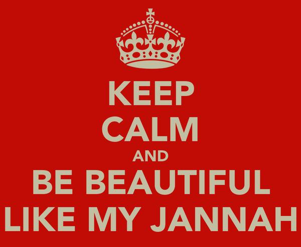 KEEP CALM AND BE BEAUTIFUL LIKE MY JANNAH