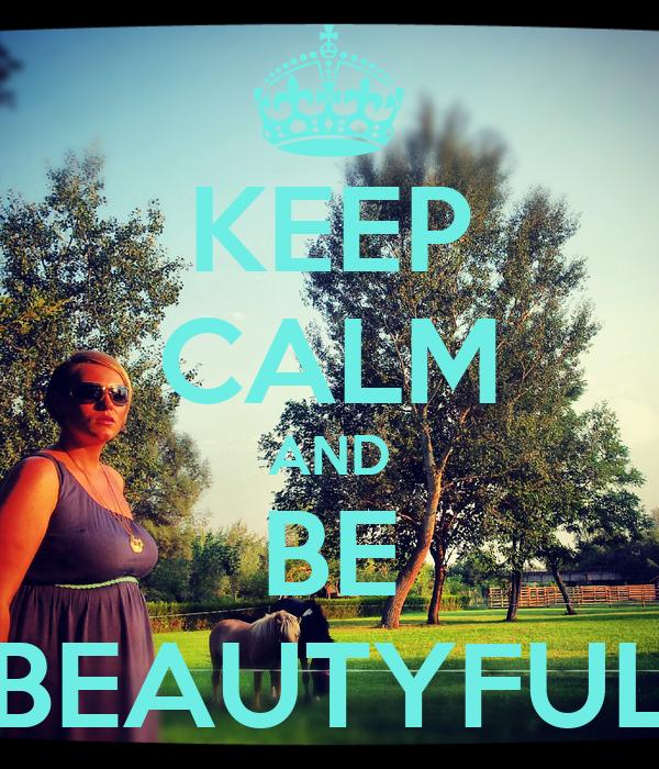 KEEP CALM AND BE BEAUTYFUL