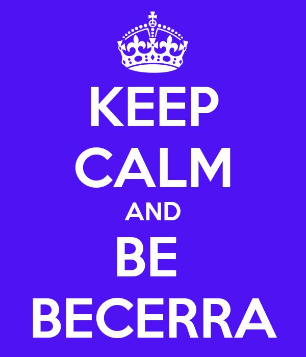 KEEP CALM AND BE  BECERRA