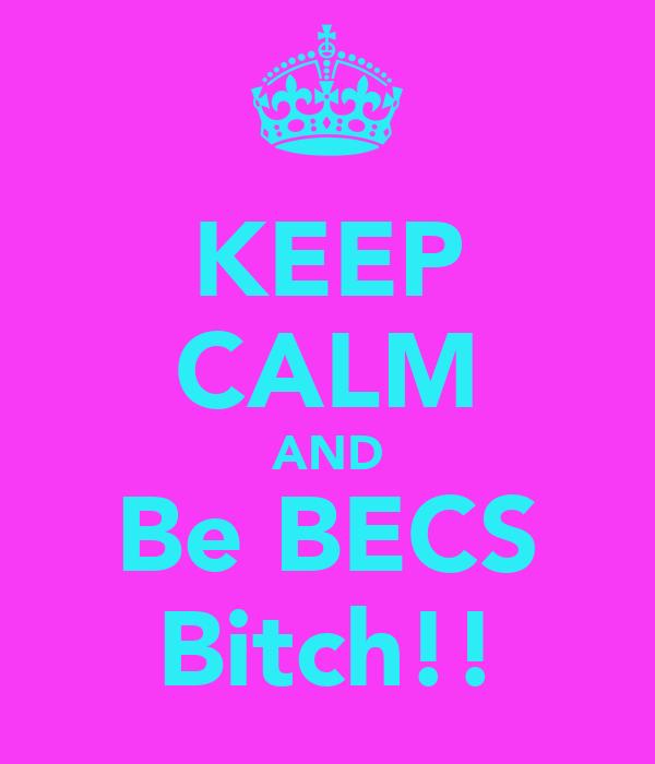 KEEP CALM AND Be BECS Bitch!!