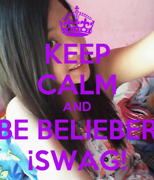 KEEP CALM AND BE BELIEBER ¡SWAG!