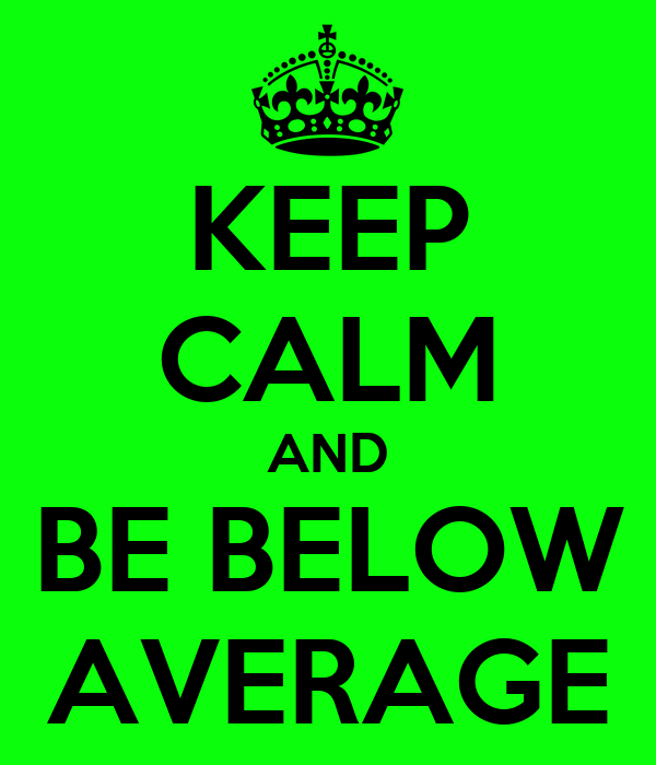 KEEP CALM AND BE BELOW AVERAGE