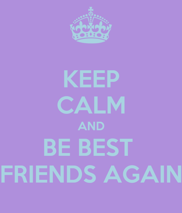 KEEP CALM AND BE BEST  FRIENDS AGAIN