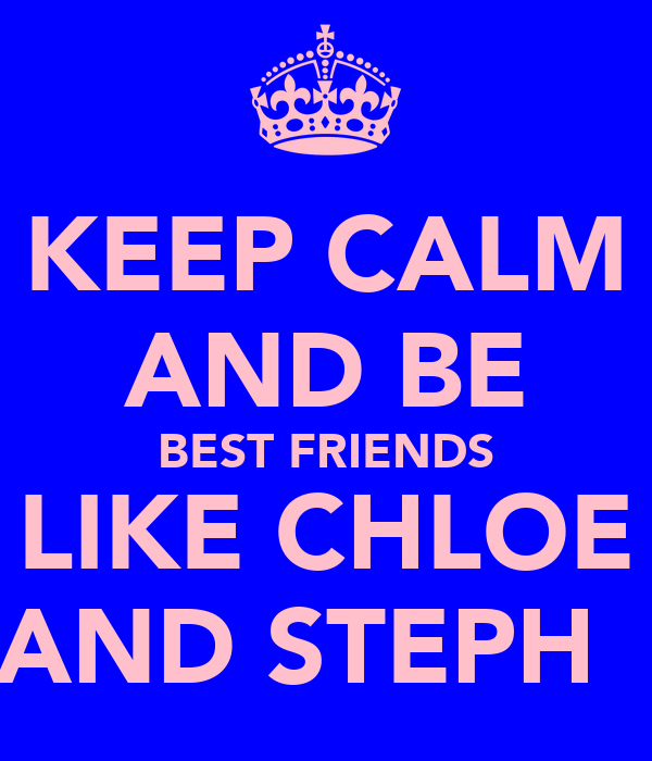 KEEP CALM AND BE BEST FRIENDS LIKE CHLOE AND STEPH♥♡