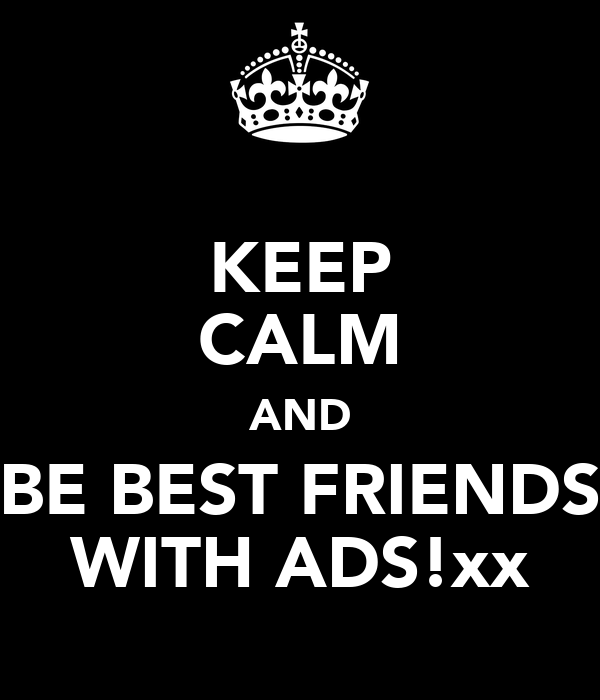 KEEP CALM AND BE BEST FRIENDS WITH ADS!xx
