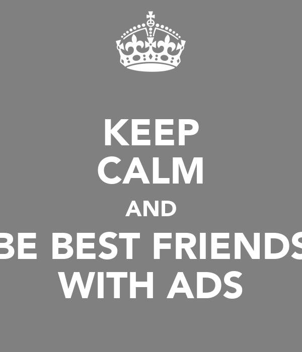 KEEP CALM AND BE BEST FRIENDS WITH ADS