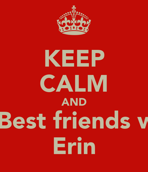 KEEP CALM AND be Best friends with Erin
