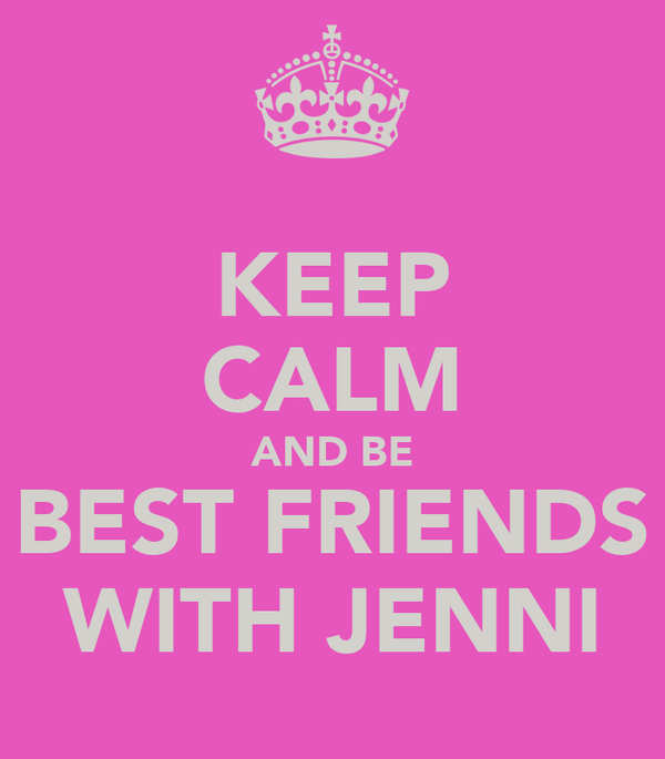 KEEP CALM AND BE BEST FRIENDS WITH JENNI