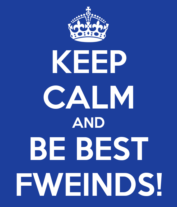 KEEP CALM AND BE BEST FWEINDS!