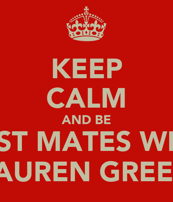 KEEP CALM AND BE BEST MATES WITH LAUREN GREEN