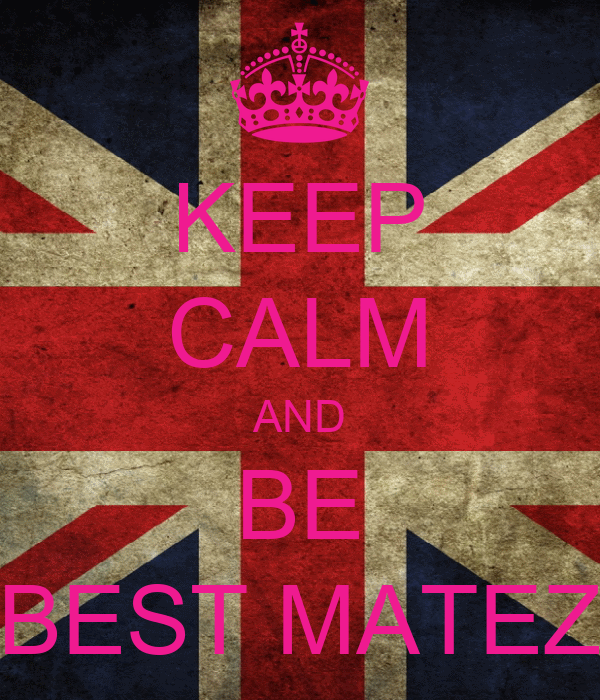 KEEP CALM AND BE BEST MATEZ