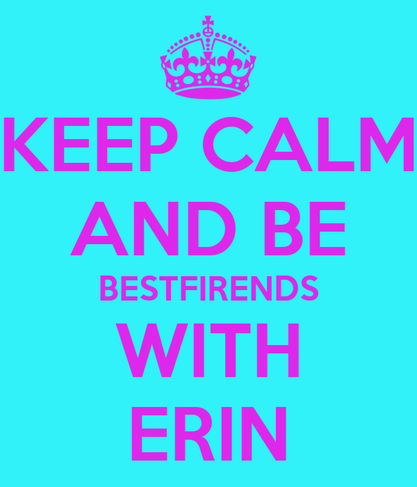 KEEP CALM AND BE BESTFIRENDS WITH ERIN