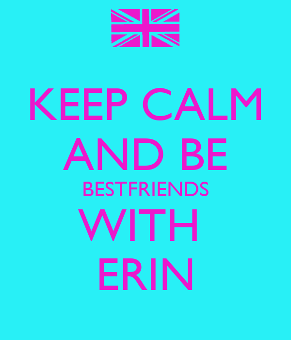 KEEP CALM AND BE BESTFRIENDS WITH  ERIN