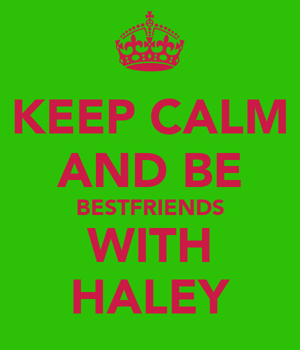 KEEP CALM AND BE BESTFRIENDS WITH HALEY