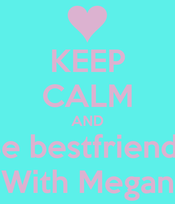 KEEP CALM AND Be bestfriends With Megan