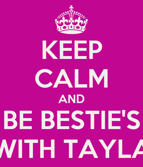 KEEP CALM AND BE BESTIE'S WITH TAYLA