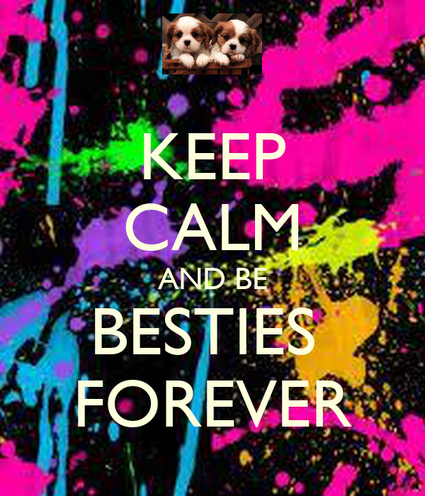 KEEP CALM AND BE BESTIES  FOREVER