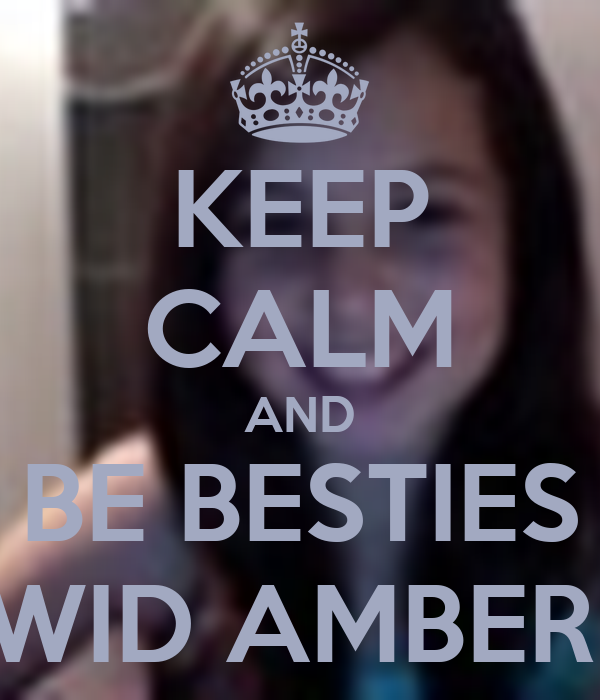 KEEP CALM AND BE BESTIES WID AMBER!