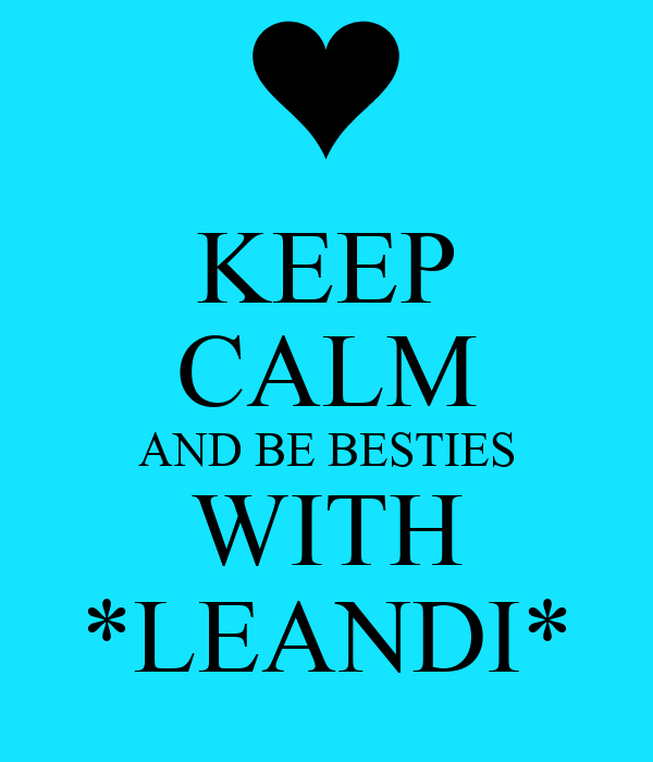 KEEP CALM AND BE BESTIES WITH *LEANDI*
