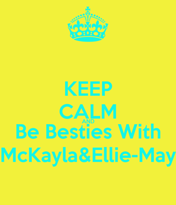 KEEP CALM AND Be Besties With McKayla&Ellie-May