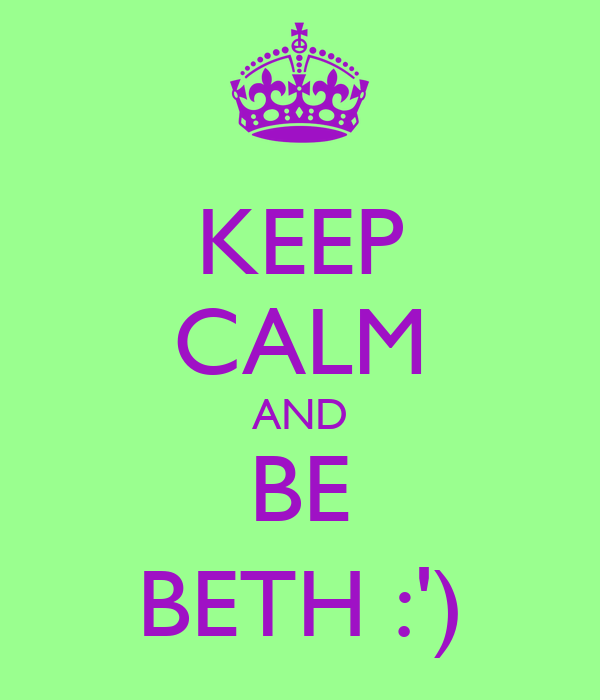 KEEP CALM AND BE BETH :')