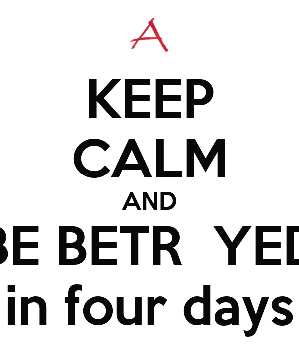 KEEP CALM AND BE BETR  YED in four days