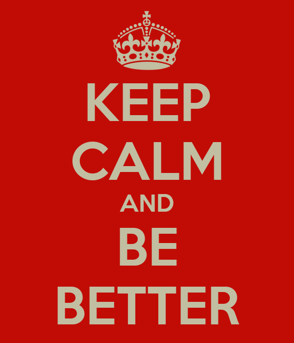KEEP CALM AND BE BETTER