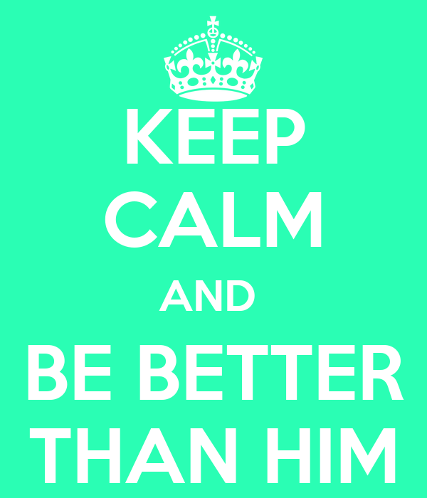 KEEP CALM AND  BE BETTER THAN HIM