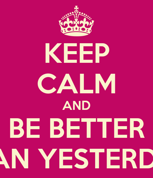 KEEP CALM AND BE BETTER THAN YESTERDAY