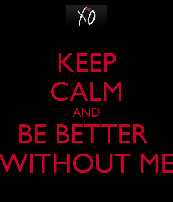 KEEP CALM AND BE BETTER  WITHOUT ME