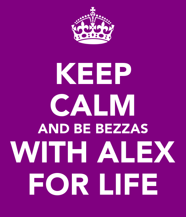KEEP CALM AND BE BEZZAS WITH ALEX FOR LIFE