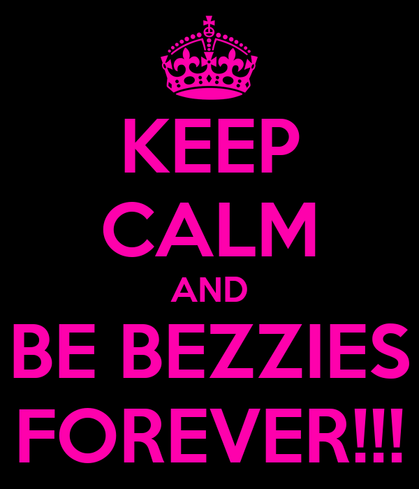 KEEP CALM AND BE BEZZIES FOREVER!!!