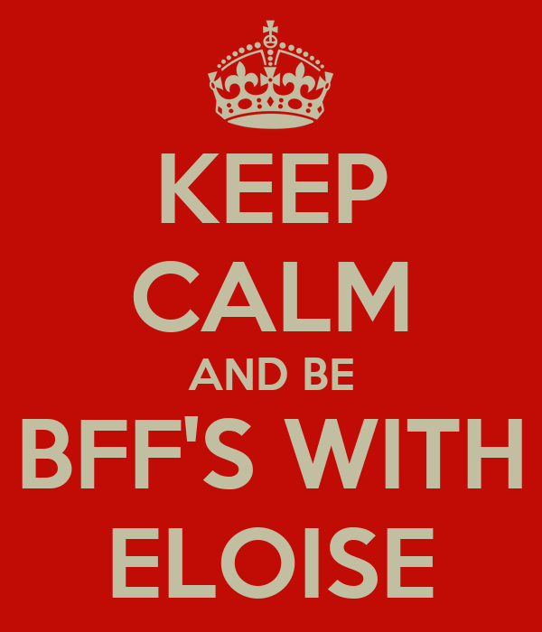 KEEP CALM AND BE BFF'S WITH ELOISE