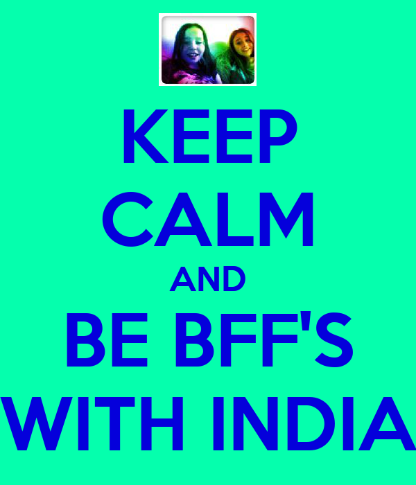KEEP CALM AND BE BFF'S WITH INDIA