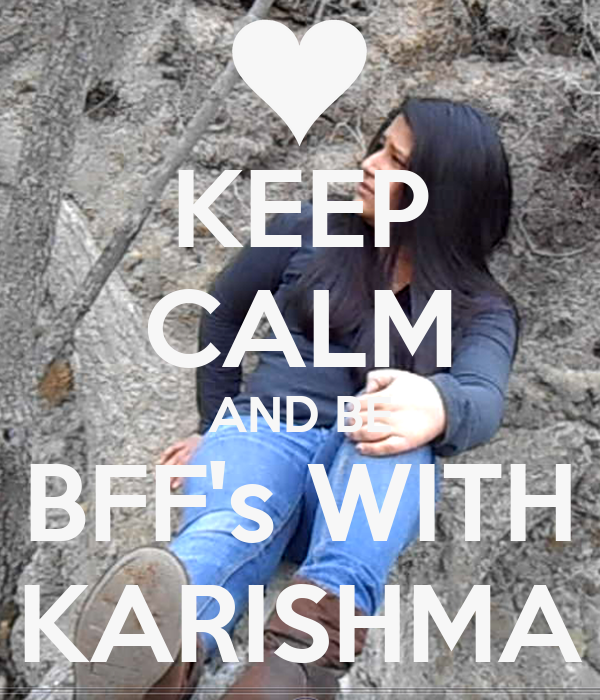 KEEP CALM AND BE BFF's WITH KARISHMA