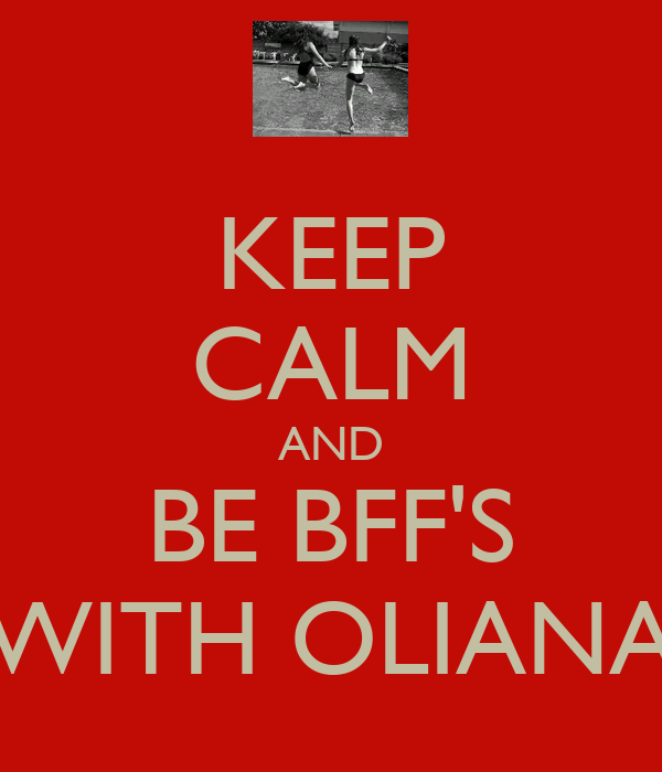 KEEP CALM AND BE BFF'S WITH OLIANA