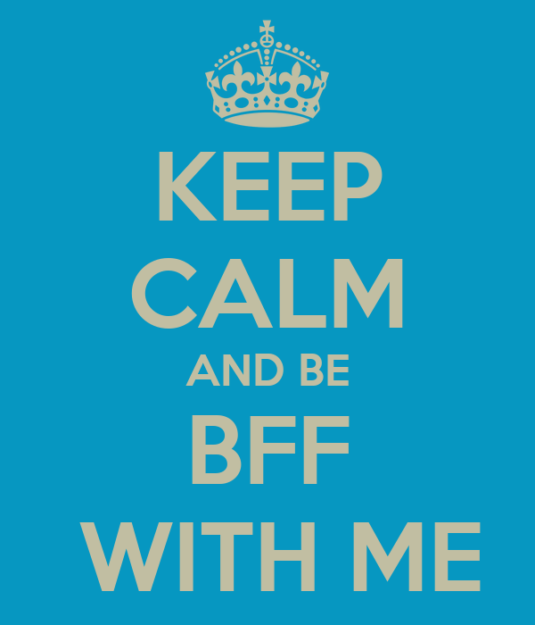 KEEP CALM AND BE BFF  WITH ME