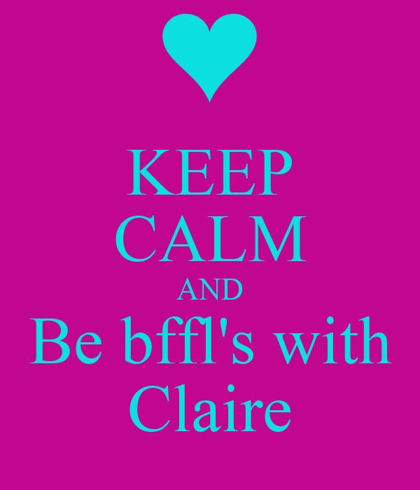 KEEP CALM AND Be bffl's with Claire