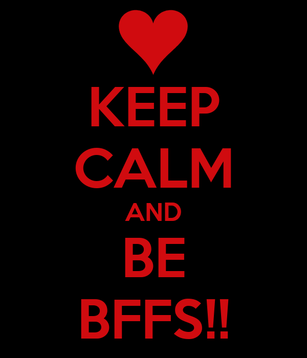 KEEP CALM AND BE BFFS!!