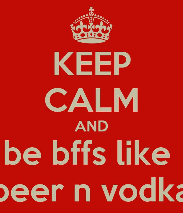 KEEP CALM AND be bffs like  beer n vodka