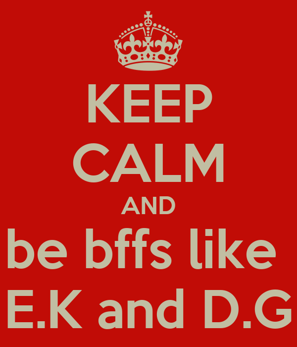 KEEP CALM AND be bffs like  E.K and D.G