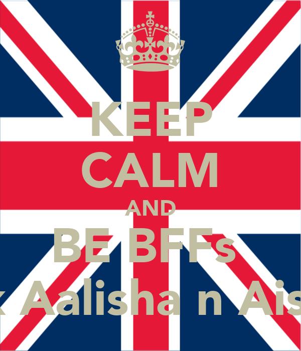 KEEP CALM AND BE BFFs  lyk Aalisha n Aisha