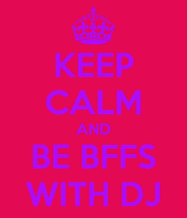 KEEP CALM AND BE BFFS WITH DJ