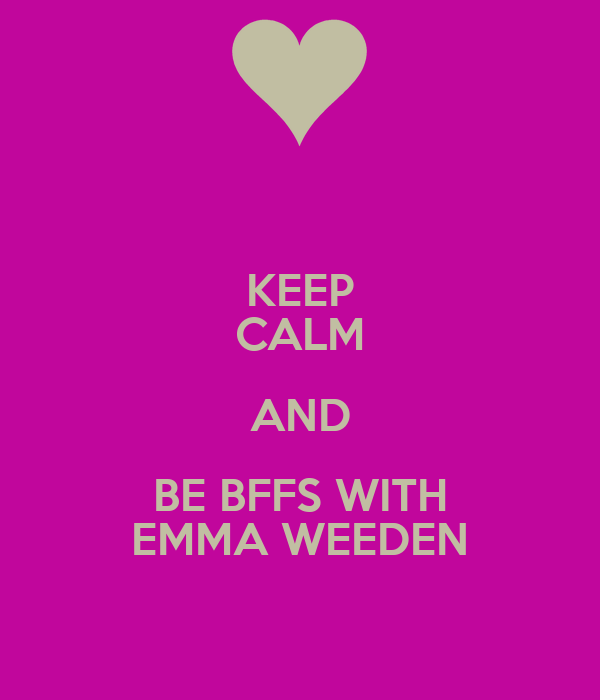 KEEP CALM AND BE BFFS WITH EMMA WEEDEN