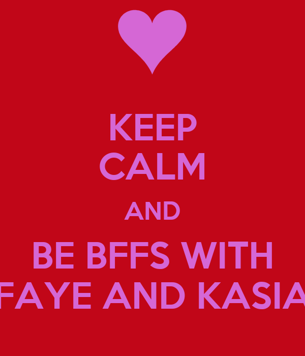 KEEP CALM AND BE BFFS WITH FAYE AND KASIA