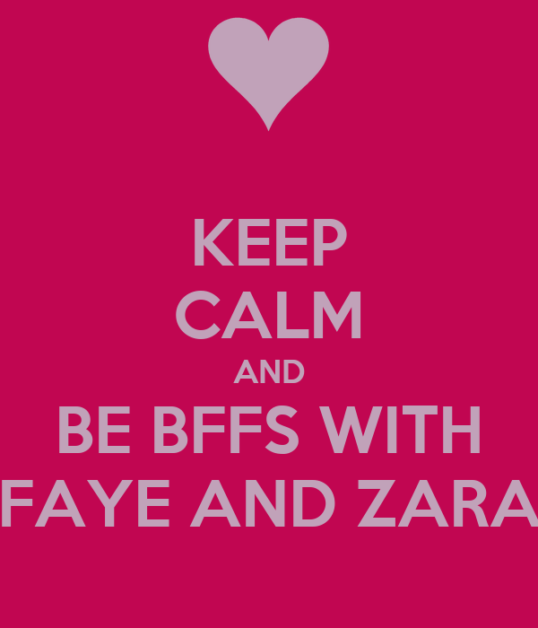 KEEP CALM AND BE BFFS WITH FAYE AND ZARA