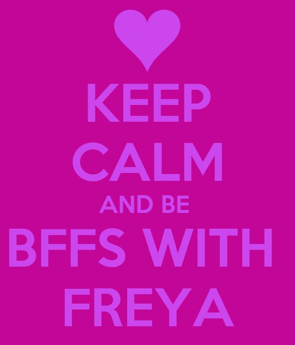 KEEP CALM AND BE  BFFS WITH  FREYA