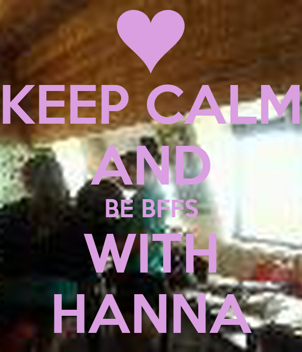 KEEP CALM AND BE BFFS WITH HANNA