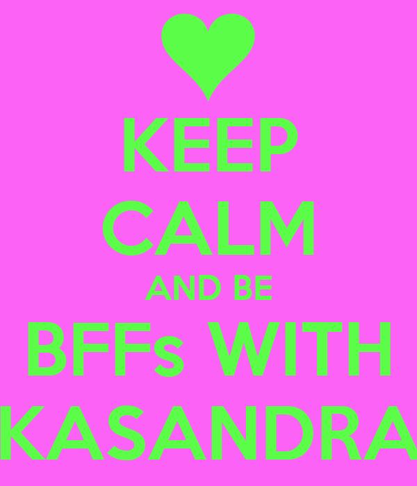 KEEP CALM AND BE BFFs WITH KASANDRA