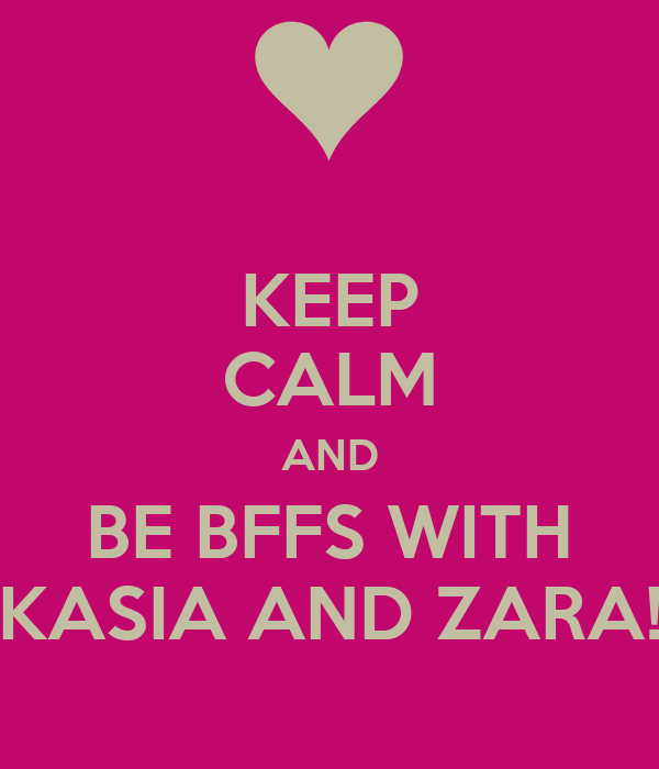 KEEP CALM AND BE BFFS WITH KASIA AND ZARA!